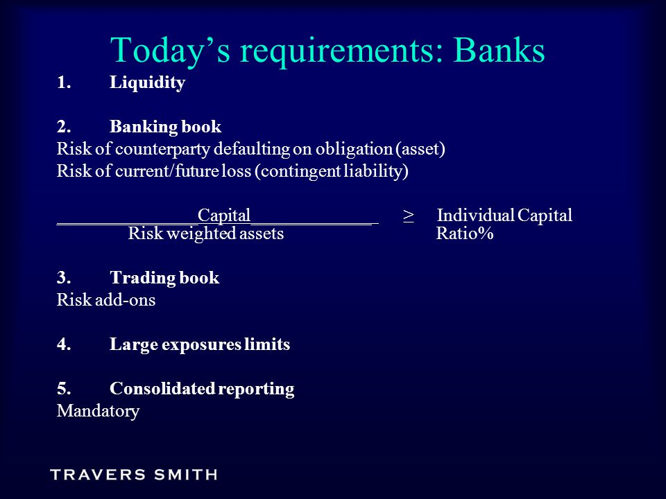 Today's requirements: Banks 1.Liquidity 2.Banking book Risk of counterparty defaulting on obligation (asset) Risk of current/future loss (contingent liability) _______________Capital_____________ ≥ Individual Capital Risk weighted assets Ratio% 3.Trading book Risk add-ons 4.Large exposures limits 5.Consolidated reporting Mandatory