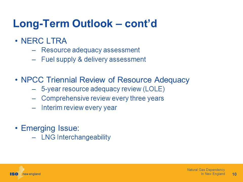 10 Natural Gas Dependency In New England Long-Term Outlook – cont'd NERC LTRA –Resource adequacy assessment –Fuel supply & delivery assessment NPCC Triennial Review of Resource Adequacy –5-year resource adequacy review (LOLE) –Comprehensive review every three years –Interim review every year Emerging Issue: –LNG Interchangeability