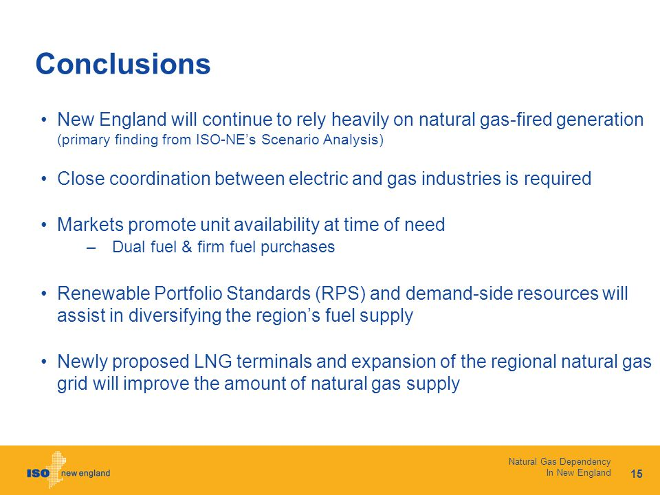 15 Natural Gas Dependency In New England Conclusions New England will continue to rely heavily on natural gas-fired generation (primary finding from ISO-NE's Scenario Analysis) Close coordination between electric and gas industries is required Markets promote unit availability at time of need –Dual fuel & firm fuel purchases Renewable Portfolio Standards (RPS) and demand-side resources will assist in diversifying the region's fuel supply Newly proposed LNG terminals and expansion of the regional natural gas grid will improve the amount of natural gas supply