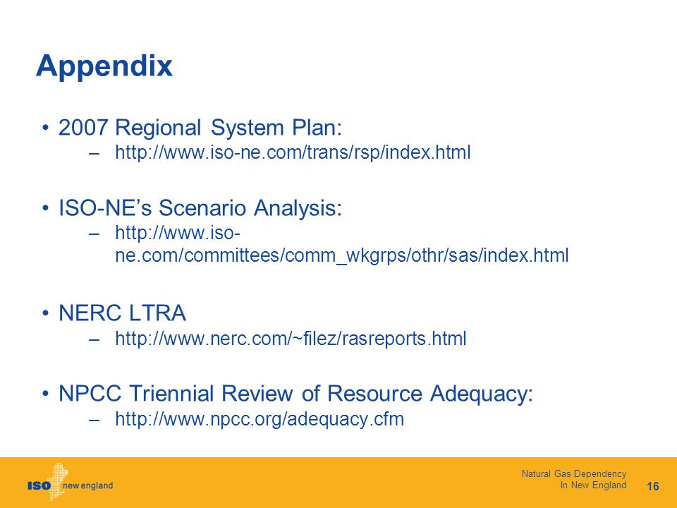 16 Natural Gas Dependency In New England Appendix 2007 Regional System Plan: –http://www.iso-ne.com/trans/rsp/index.html ISO-NE's Scenario Analysis: –http://www.iso- ne.com/committees/comm_wkgrps/othr/sas/index.html NERC LTRA –http://www.nerc.com/~filez/rasreports.html NPCC Triennial Review of Resource Adequacy: –http://www.npcc.org/adequacy.cfm
