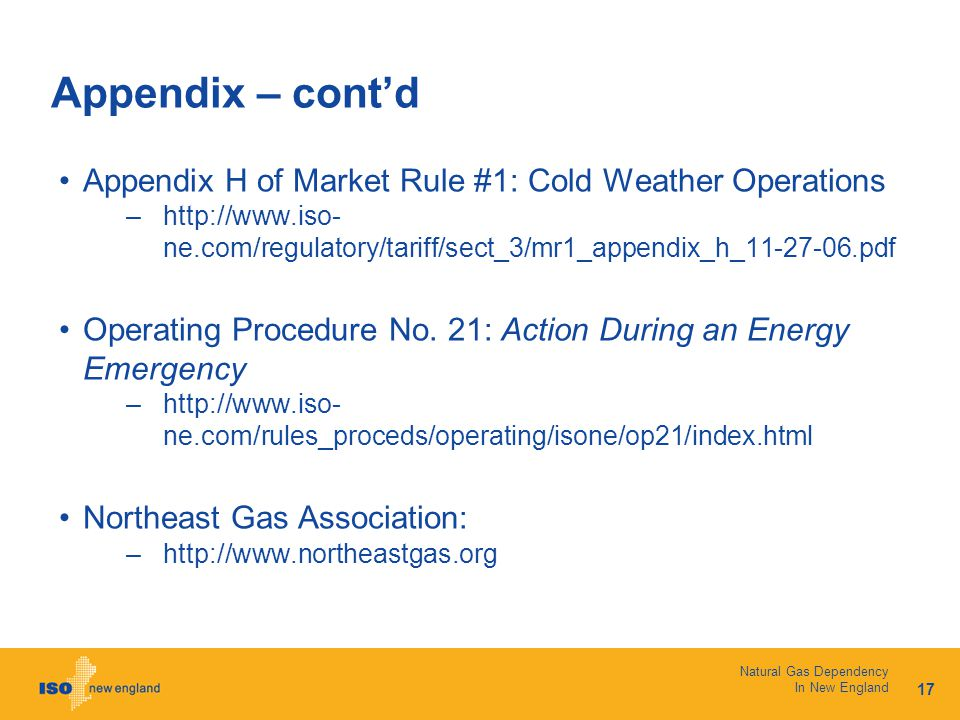 17 Natural Gas Dependency In New England Appendix – cont'd Appendix H of Market Rule #1: Cold Weather Operations –http://www.iso- ne.com/regulatory/tariff/sect_3/mr1_appendix_h_11-27-06.pdf Operating Procedure No.