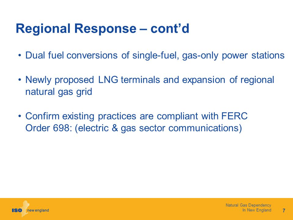 7 Natural Gas Dependency In New England Regional Response – cont'd Dual fuel conversions of single-fuel, gas-only power stations Newly proposed LNG terminals and expansion of regional natural gas grid Confirm existing practices are compliant with FERC Order 698: (electric & gas sector communications)