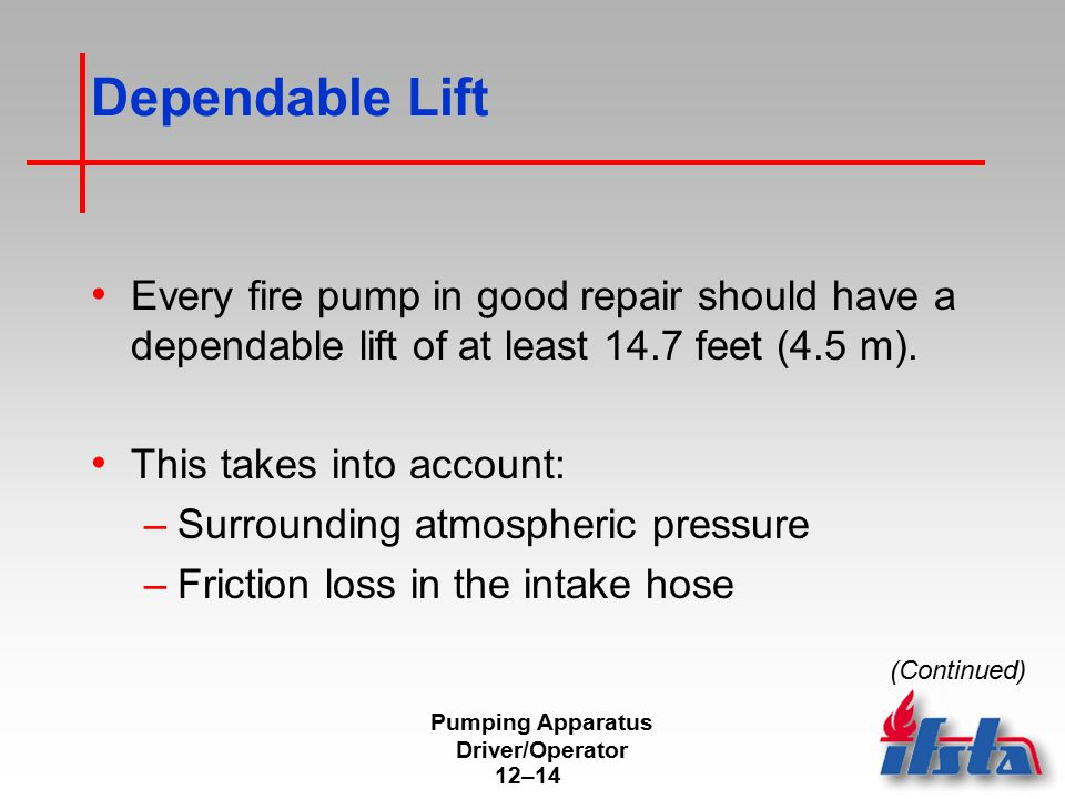 Pumping Apparatus Driver/Operator 12–14 Dependable Lift Every fire pump in good repair should have a dependable lift of at least 14.7 feet (4.5 m). Th