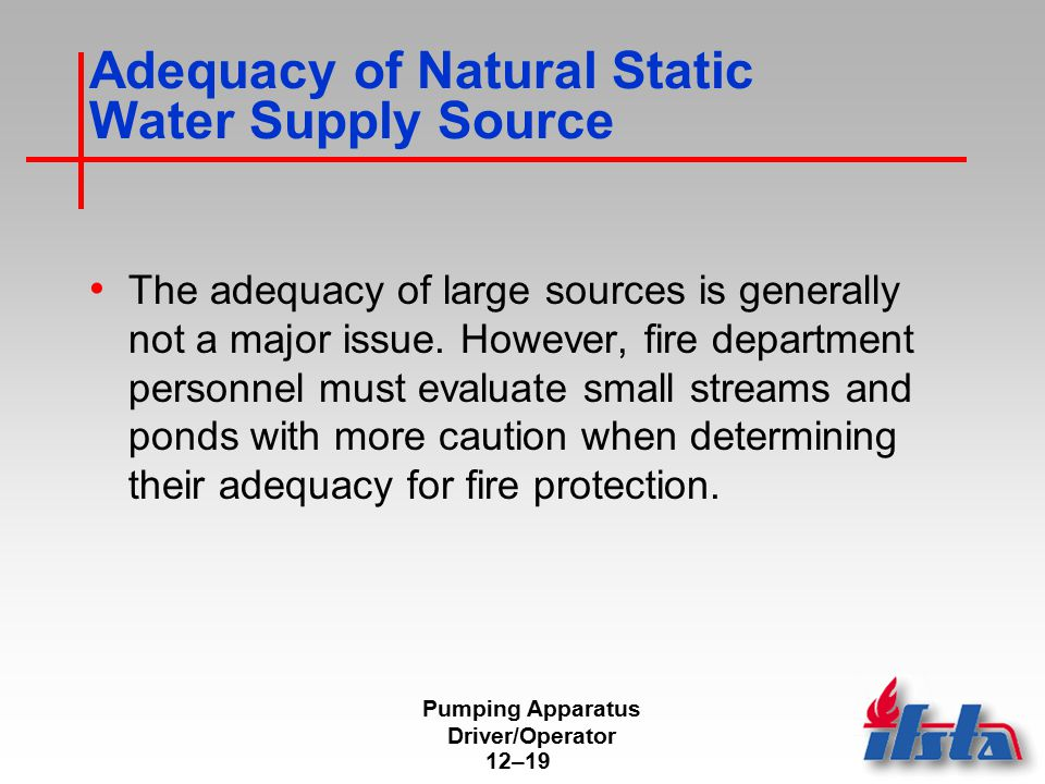 Pumping Apparatus Driver/Operator 12–19 Adequacy of Natural Static Water Supply Source The adequacy of large sources is generally not a major issue. H