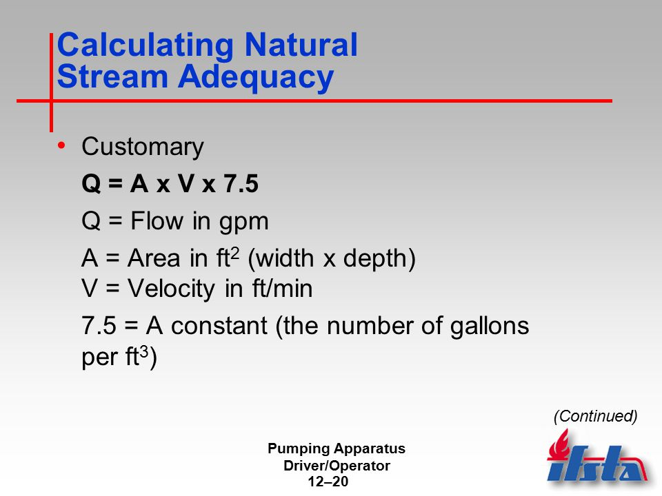 Pumping Apparatus Driver/Operator 12–20 Calculating Natural Stream Adequacy Customary Q = A x V x 7.5 Q = Flow in gpm A = Area in ft 2 (width x depth)