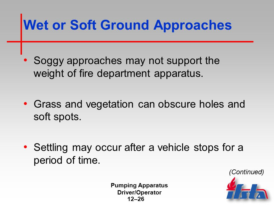 Pumping Apparatus Driver/Operator 12–26 Wet or Soft Ground Approaches Soggy approaches may not support the weight of fire department apparatus. Grass
