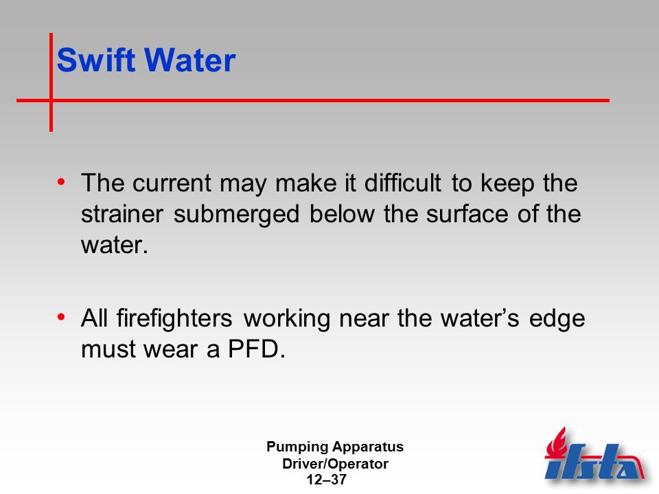 Pumping Apparatus Driver/Operator 12–37 Swift Water The current may make it difficult to keep the strainer submerged below the surface of the water. A