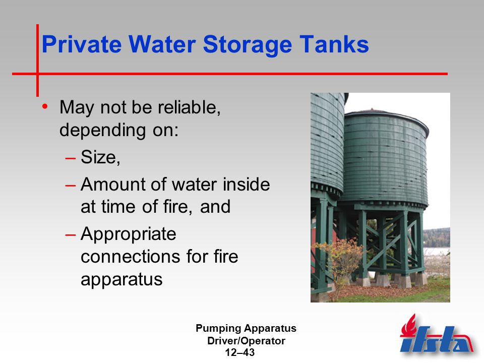 Pumping Apparatus Driver/Operator 12–43 Private Water Storage Tanks May not be reliable, depending on: –Size, –Amount of water inside at time of fire,