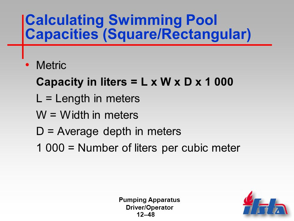 Pumping Apparatus Driver/Operator 12–48 Calculating Swimming Pool Capacities (Square/Rectangular) Metric Capacity in liters = L x W x D x 1 000 L = Le
