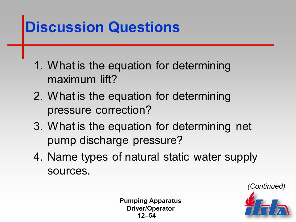Pumping Apparatus Driver/Operator 12–54 Discussion Questions 1.What is the equation for determining maximum lift? 2.What is the equation for determini