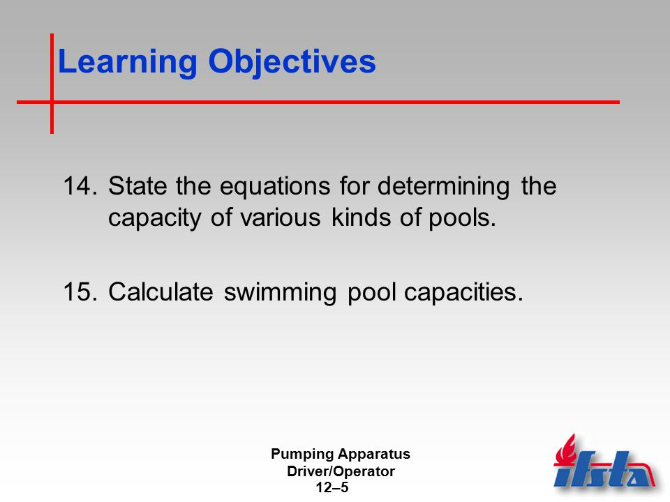 Pumping Apparatus Driver/Operator 12–5 Learning Objectives 14.State the equations for determining the capacity of various kinds of pools. 15.Calculate