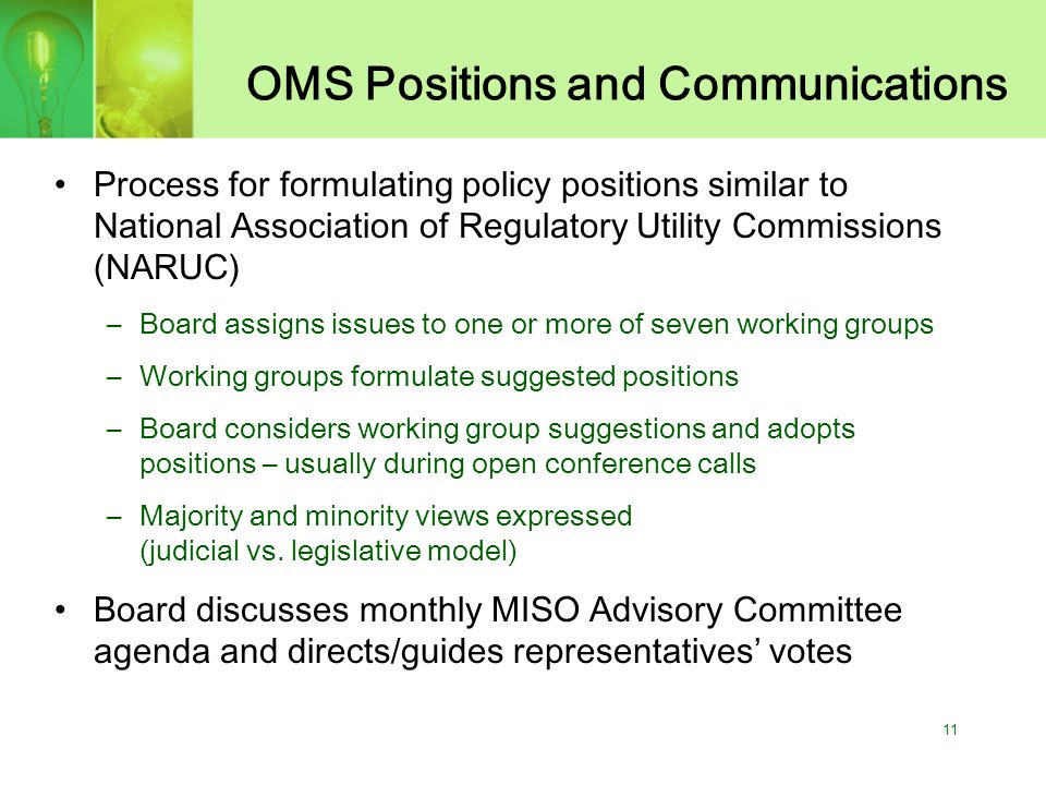 11 OMS Positions and Communications Process for formulating policy positions similar to National Association of Regulatory Utility Commissions (NARUC) –Board assigns issues to one or more of seven working groups –Working groups formulate suggested positions –Board considers working group suggestions and adopts positions – usually during open conference calls –Majority and minority views expressed (judicial vs.