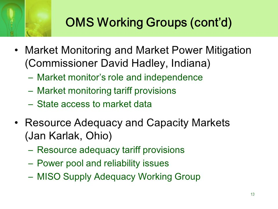 13 OMS Working Groups (cont'd) Market Monitoring and Market Power Mitigation (Commissioner David Hadley, Indiana) –Market monitor's role and independence –Market monitoring tariff provisions –State access to market data Resource Adequacy and Capacity Markets (Jan Karlak, Ohio) –Resource adequacy tariff provisions –Power pool and reliability issues –MISO Supply Adequacy Working Group