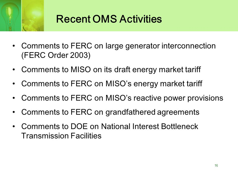 16 Recent OMS Activities Comments to FERC on large generator interconnection (FERC Order 2003) Comments to MISO on its draft energy market tariff Comments to FERC on MISO's energy market tariff Comments to FERC on MISO's reactive power provisions Comments to FERC on grandfathered agreements Comments to DOE on National Interest Bottleneck Transmission Facilities