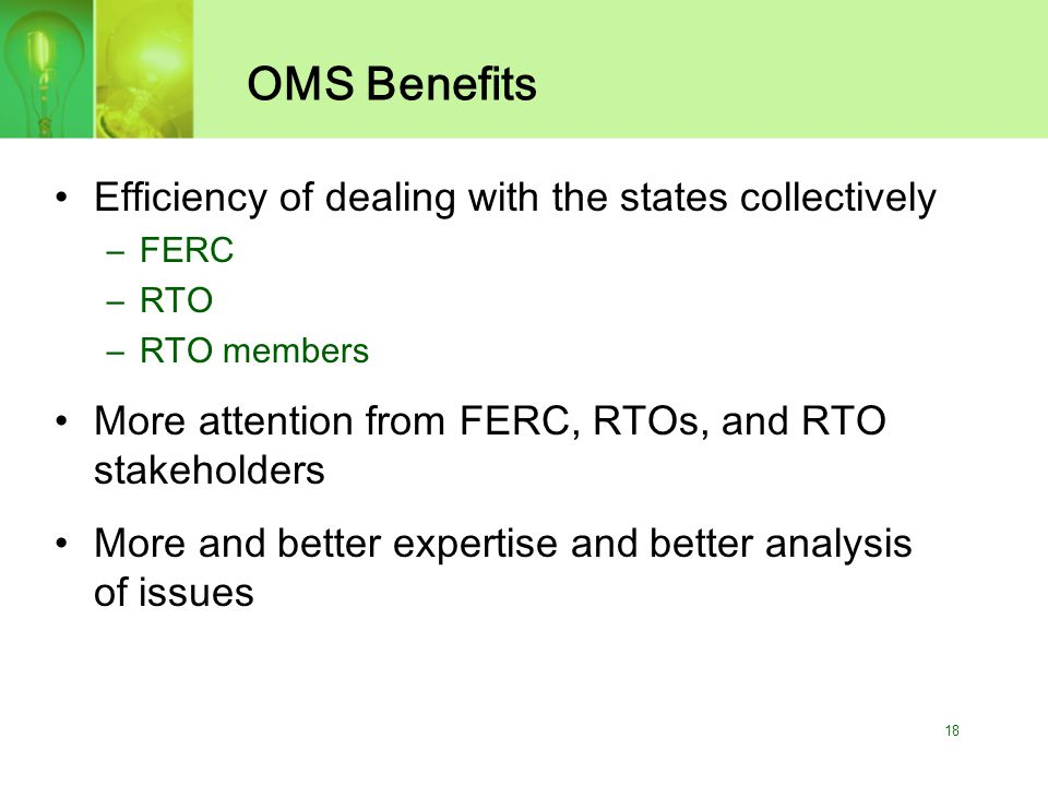 18 OMS Benefits Efficiency of dealing with the states collectively –FERC –RTO –RTO members More attention from FERC, RTOs, and RTO stakeholders More and better expertise and better analysis of issues