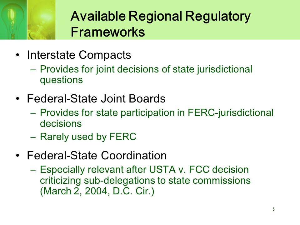 5 Available Regional Regulatory Frameworks Interstate Compacts –Provides for joint decisions of state jurisdictional questions Federal-State Joint Boards –Provides for state participation in FERC-jurisdictional decisions –Rarely used by FERC Federal-State Coordination –Especially relevant after USTA v.
