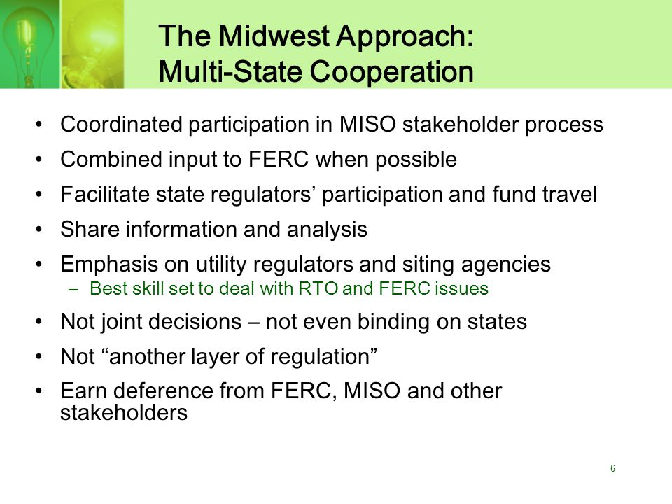 6 The Midwest Approach: Multi-State Cooperation Coordinated participation in MISO stakeholder process Combined input to FERC when possible Facilitate state regulators' participation and fund travel Share information and analysis Emphasis on utility regulators and siting agencies –Best skill set to deal with RTO and FERC issues Not joint decisions – not even binding on states Not another layer of regulation Earn deference from FERC, MISO and other stakeholders