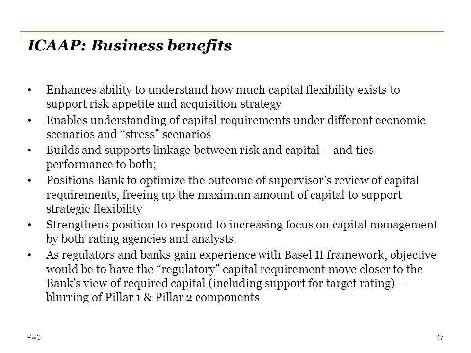 PwC ICAAP: Business benefits Enhances ability to understand how much capital flexibility exists to support risk appetite and acquisition strategy Enab