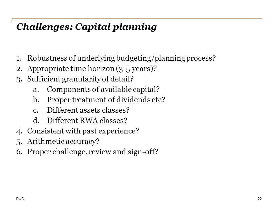 PwC Challenges: Capital planning 1.Robustness of underlying budgeting/planning process? 2.Appropriate time horizon (3-5 years)? 3.Sufficient granulari