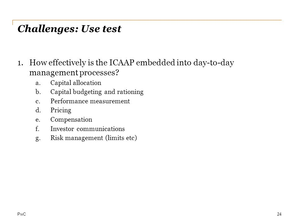 PwC Challenges: Use test 1.How effectively is the ICAAP embedded into day-to-day management processes? a.Capital allocation b.Capital budgeting and ra
