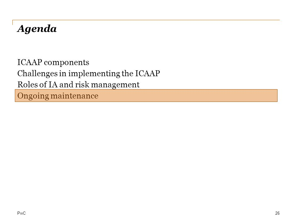 PwC Agenda ICAAP components Challenges in implementing the ICAAP Roles of IA and risk management Ongoing maintenance 26