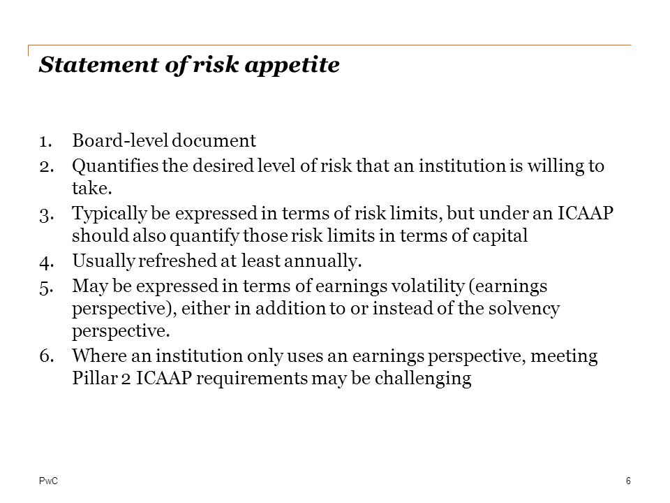 PwC ICAAP: Business benefits Enhances ability to understand how much capital flexibility exists to support risk appetite and acquisition strategy Enables understanding of capital requirements under different economic scenarios and stress scenarios Builds and supports linkage between risk and capital – and ties performance to both; Positions Bank to optimize the outcome of supervisor's review of capital requirements, freeing up the maximum amount of capital to support strategic flexibility Strengthens position to respond to increasing focus on capital management by both rating agencies and analysts.