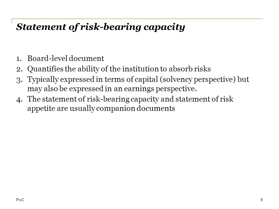 PwC Statement of risk-bearing capacity 1.Board-level document 2.Quantifies the ability of the institution to absorb risks 3.Typically expressed in ter