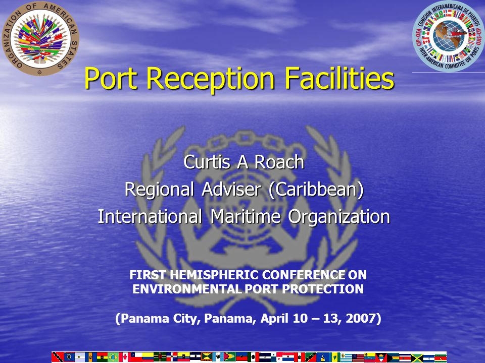 Port Reception Facilities Curtis A Roach Regional Adviser (Caribbean) International Maritime Organization FIRST HEMISPHERIC CONFERENCE ON ENVIRONMENTAL PORT PROTECTION (Panama City, Panama, April 10 – 13, 2007)
