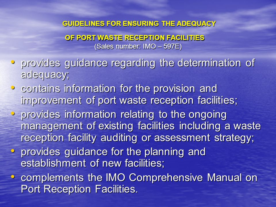 GUIDELINES FOR ENSURING THE ADEQUACY OF PORT WASTE RECEPTION FACILITIES (Sales number: IMO – 597E) GUIDELINES FOR ENSURING THE ADEQUACY OF PORT WASTE RECEPTION FACILITIES (Sales number: IMO – 597E) provides guidance regarding the determination of adequacy; provides guidance regarding the determination of adequacy; contains information for the provision and improvement of port waste reception facilities; contains information for the provision and improvement of port waste reception facilities; provides information relating to the ongoing management of existing facilities including a waste reception facility auditing or assessment strategy; provides information relating to the ongoing management of existing facilities including a waste reception facility auditing or assessment strategy; provides guidance for the planning and establishment of new facilities; provides guidance for the planning and establishment of new facilities; complements the IMO Comprehensive Manual on Port Reception Facilities.