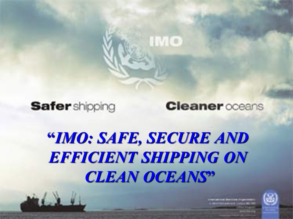 """""""IMO: SAFE, SECURE AND EFFICIENT SHIPPING ON CLEAN OCEANS"""" CLEAN OCEANS"""""""