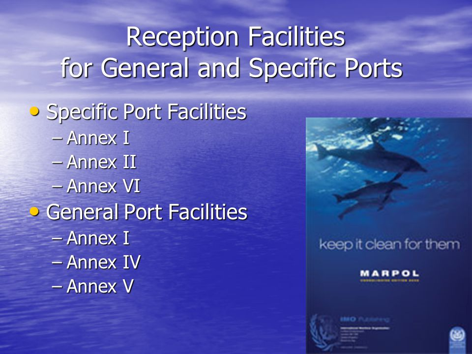 Reception Facilities for General and Specific Ports Reception Facilities for General and Specific Ports Specific Port Facilities Specific Port Facilities –Annex I –Annex II –Annex VI General Port Facilities General Port Facilities –Annex I –Annex IV –Annex V