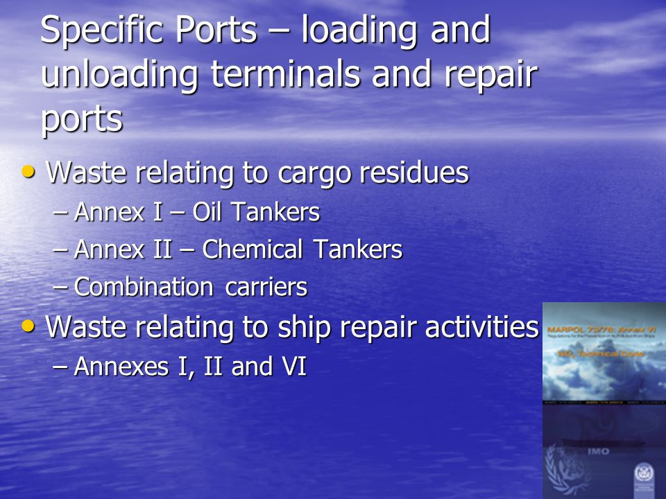 Specific Ports – loading and unloading terminals and repair ports Waste relating to cargo residues Waste relating to cargo residues –Annex I – Oil Tankers –Annex II – Chemical Tankers –Combination carriers Waste relating to ship repair activities Waste relating to ship repair activities –Annexes I, II and VI
