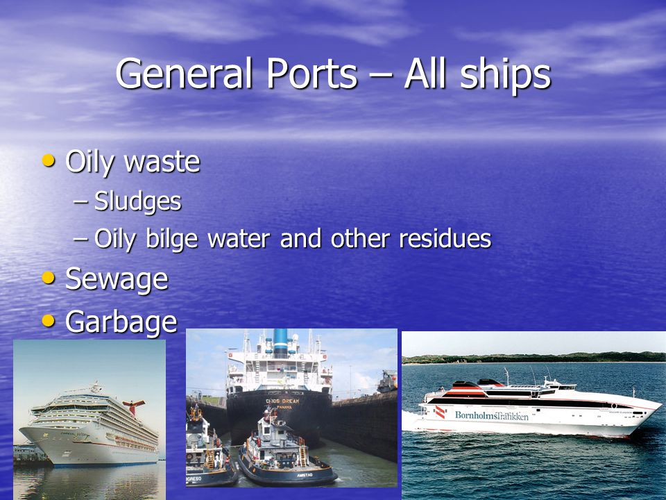 General Ports – All ships Oily waste Oily waste –Sludges –Oily bilge water and other residues Sewage Sewage Garbage Garbage