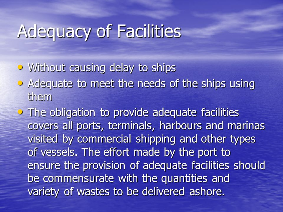 Adequacy of Facilities Without causing delay to ships Without causing delay to ships Adequate to meet the needs of the ships using them Adequate to meet the needs of the ships using them The obligation to provide adequate facilities covers all ports, terminals, harbours and marinas visited by commercial shipping and other types of vessels.