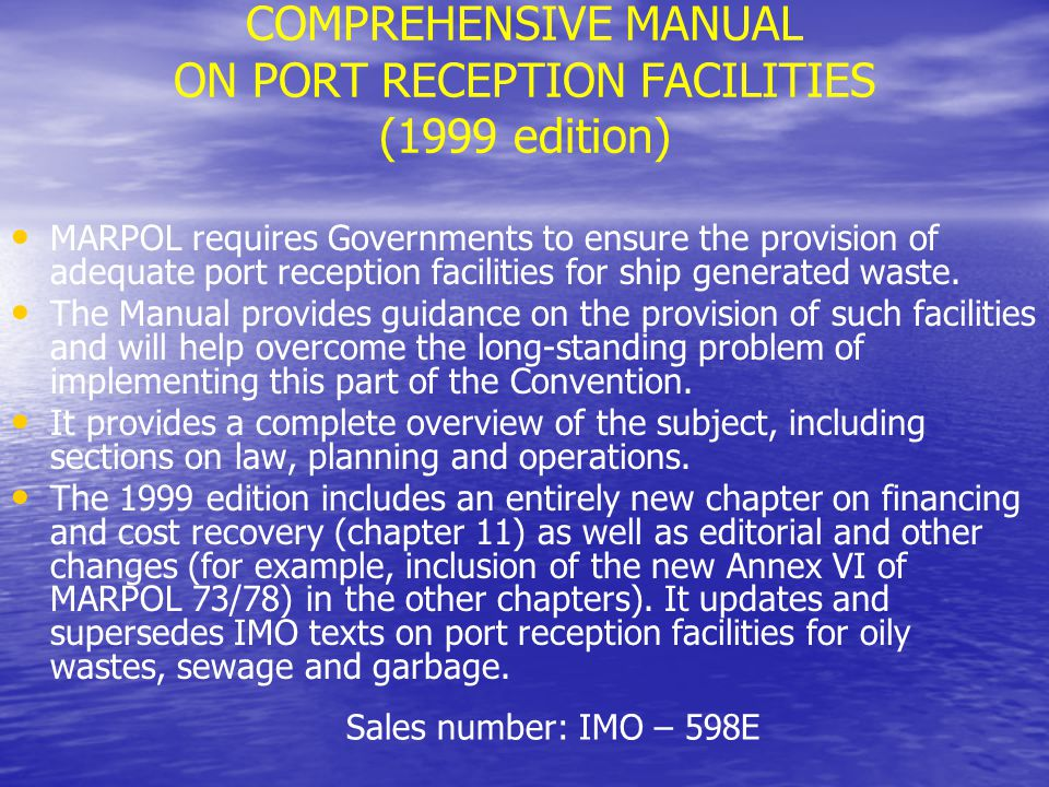 Comprehensive Manual on Port Reception Facilities ChapterTitle 1Introduction 2Legal background 3Developing a waste management strategy 4National implementation 5Planning reception facilities 6Choice of location 7Types and quantities of ship-generated wastes 8Equipment alternatives to collect, store and treat ship- generated wastes 9Recycling ship-generated wastes 10Options for final disposal 11Establishment and operation of reception facilities (including funding mechanisms) 12 Co-ordination of port and ship requirements 13 Options for enforcement and control 14 Small ships 15 Checklist