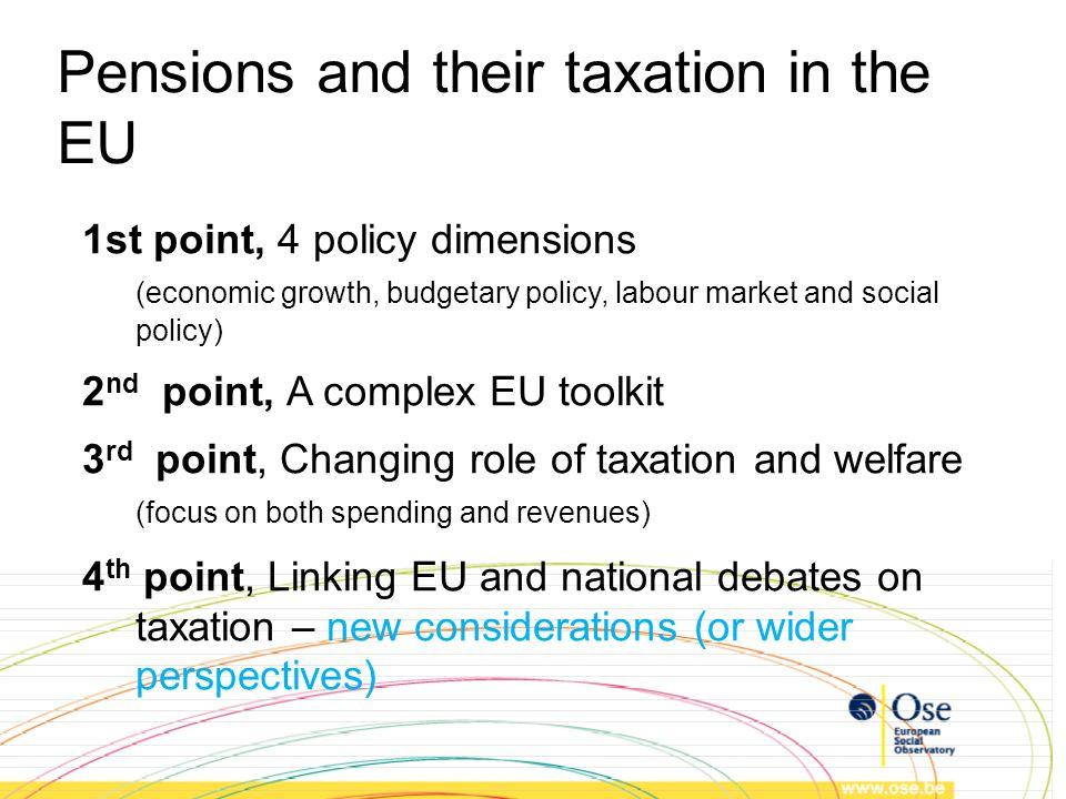 Concluding remarks EU debates focused on pensions through a multi- dimensional approach Increased focus on taxation (not just on spending) Pensions and social policy framed through Social Investment paradigm (social policy revenues and expenditures to be efficient) Reconciliation of economic and social purposes (e.g.