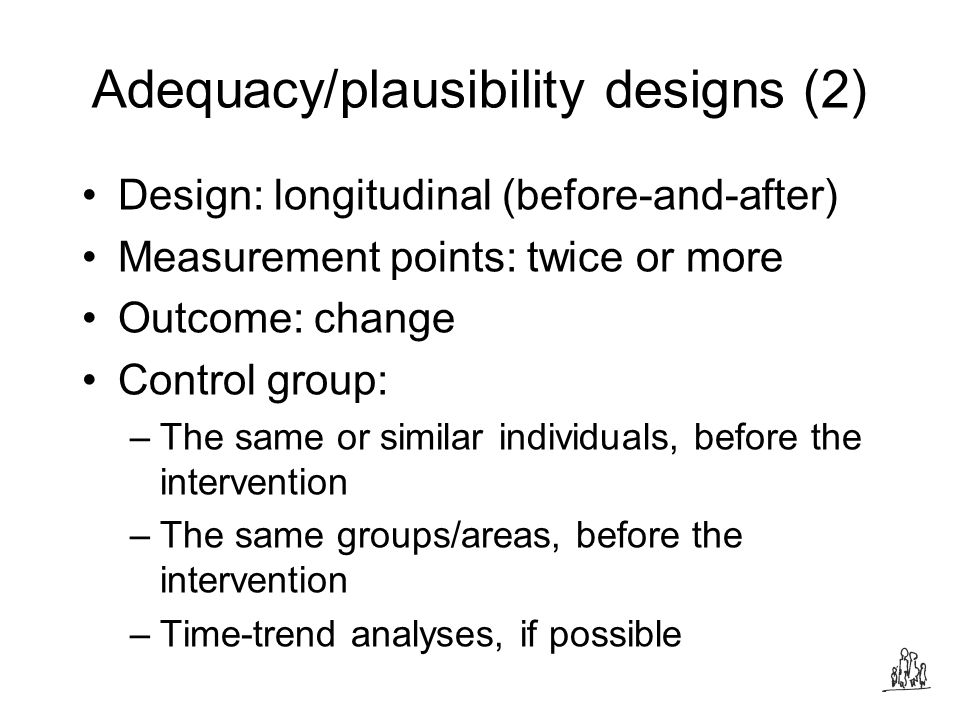Adequacy/plausibility designs (2) Design: longitudinal (before-and-after) Measurement points: twice or more Outcome: change Control group: –The same or similar individuals, before the intervention –The same groups/areas, before the intervention –Time-trend analyses, if possible