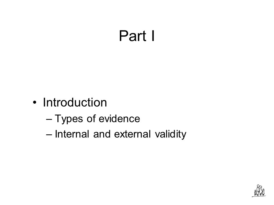 Part I Introduction –Types of evidence –Internal and external validity
