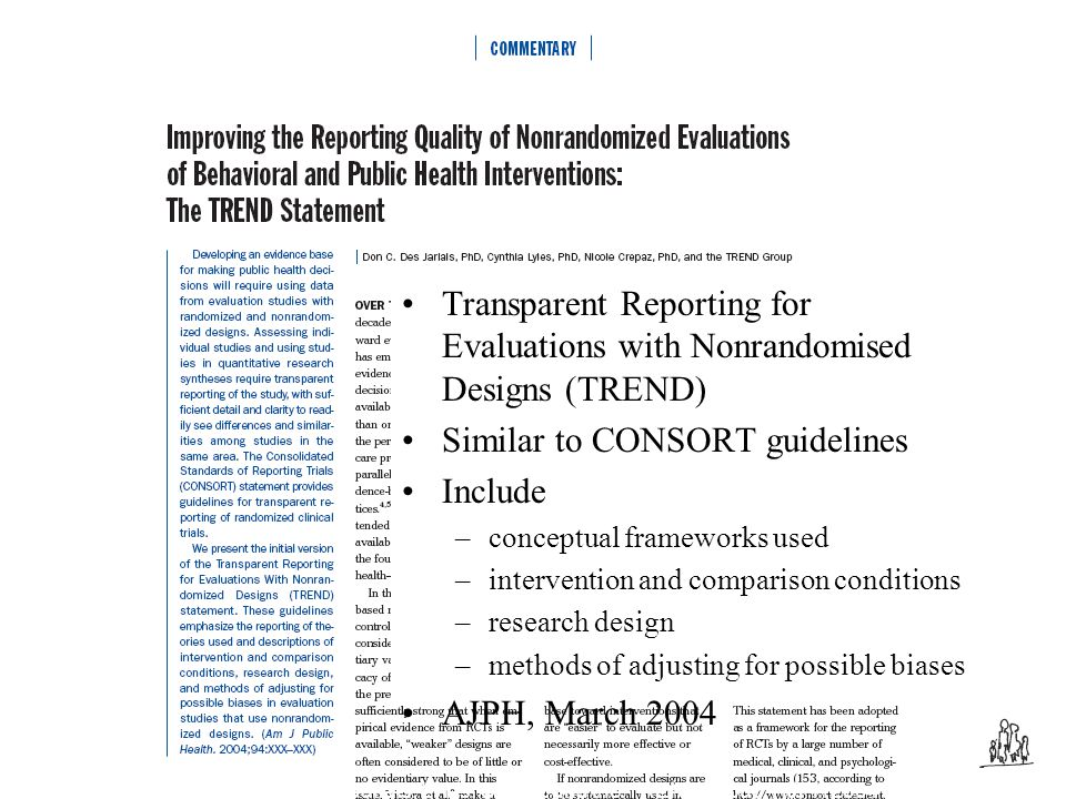 Transparent Reporting for Evaluations with Nonrandomised Designs (TREND) Similar to CONSORT guidelines Include –conceptual frameworks used –intervention and comparison conditions –research design –methods of adjusting for possible biases AJPH, March 2004 Source: Des Jarlais, Lyles, Crepaz and the TREND Group, AJPH 2004
