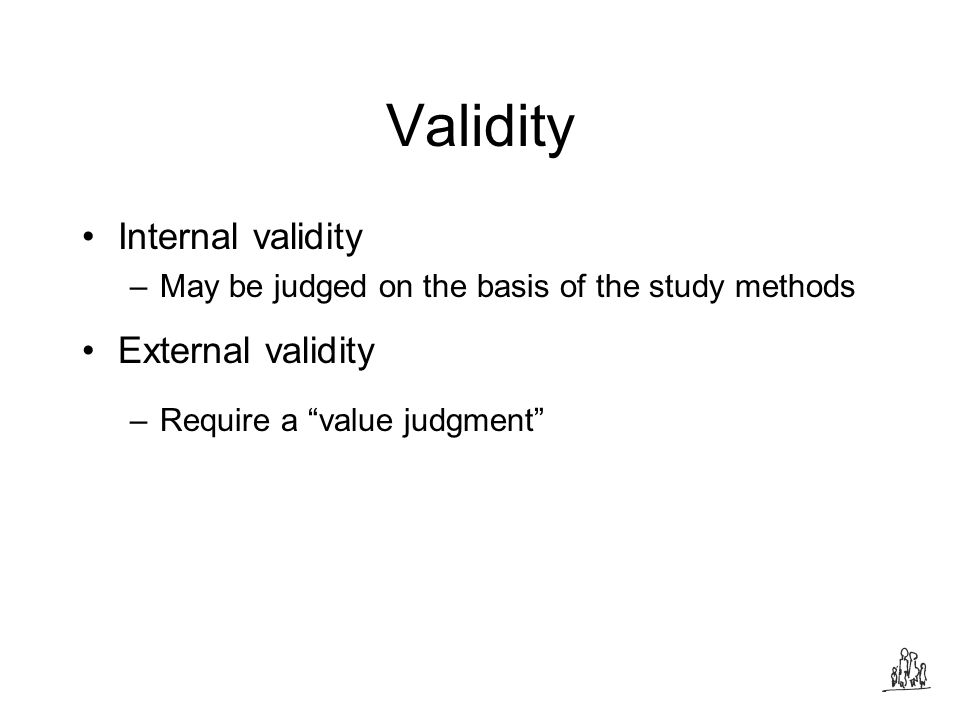 Validity Internal validity –May be judged on the basis of the study methods External validity –Require a value judgment