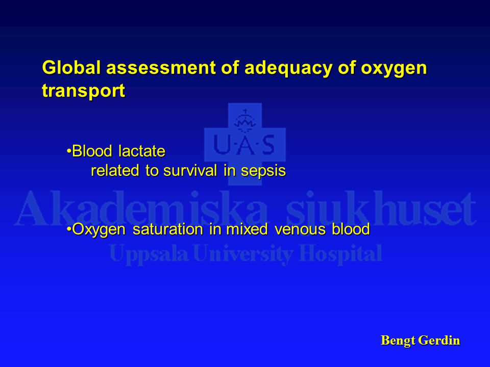 Bengt Gerdin Global assessment of adequacy of oxygen transport Blood lactateBlood lactate related to survival in sepsis Oxygen saturation in mixed venous bloodOxygen saturation in mixed venous blood