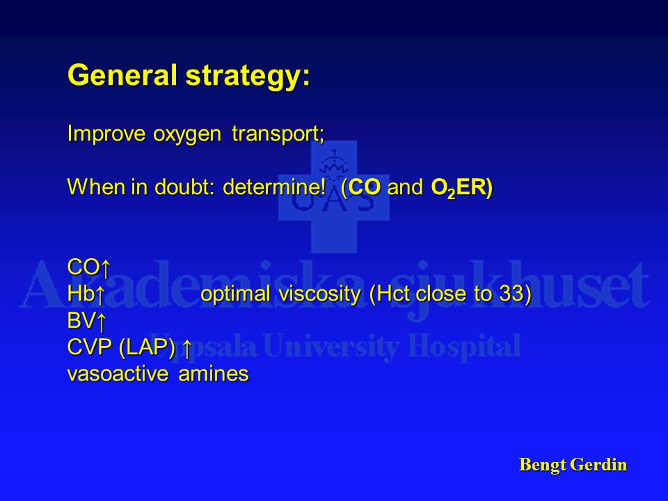 Bengt Gerdin General strategy: Improve oxygen transport; When in doubt: determine! (CO and O 2 ER) CO↑ Hb↑optimal viscosity (Hct close to 33) BV↑ CVP