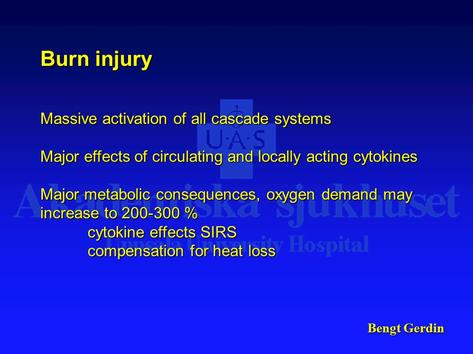 Bengt Gerdin Burn injury Massive activation of all cascade systems Major effects of circulating and locally acting cytokines Major metabolic consequences, oxygen demand may increase to 200-300 % cytokine effects SIRS compensation for heat loss