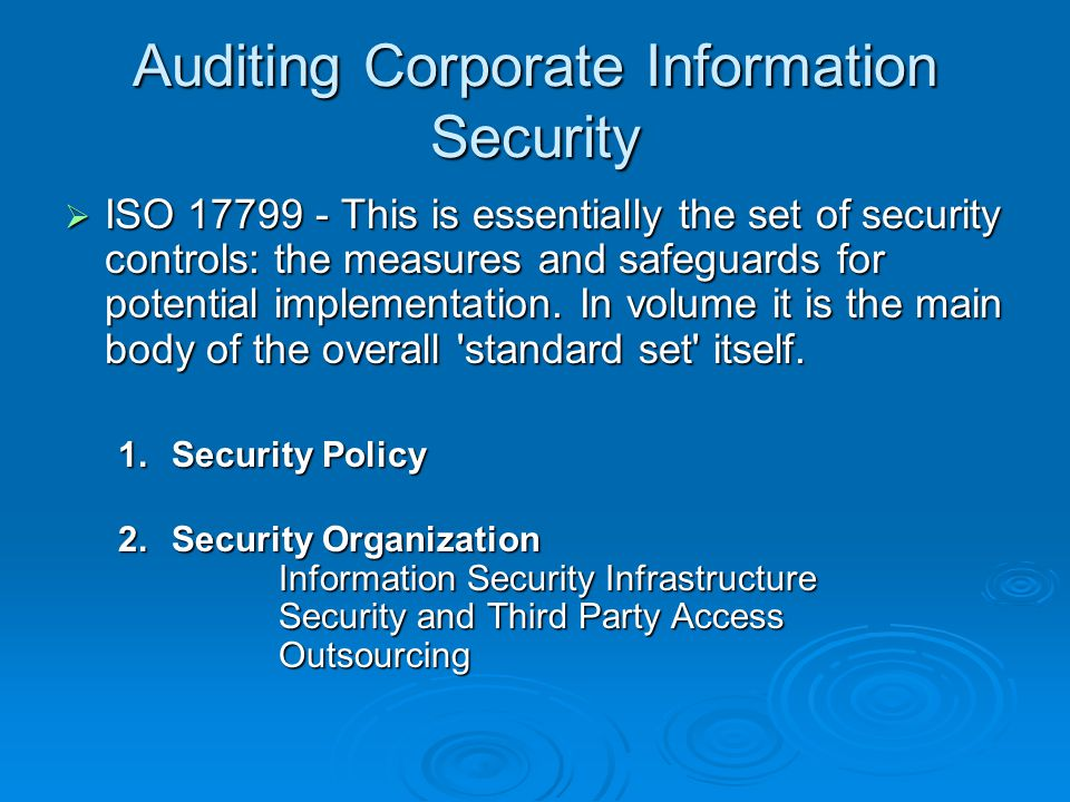 Auditing Corporate Information Security  ISO 17799 - This is essentially the set of security controls: the measures and safeguards for potential implementation.
