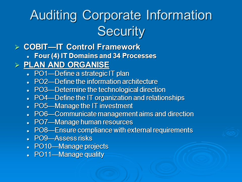 Auditing Corporate Information Security  COBIT—IT Control Framework Four (4) IT Domains and 34 Processes Four (4) IT Domains and 34 Processes  PLAN AND ORGANISE PO1—Define a strategic IT plan PO1—Define a strategic IT plan PO2—Define the information architecture PO2—Define the information architecture PO3—Determine the technological direction PO3—Determine the technological direction PO4—Define the IT organization and relationships PO4—Define the IT organization and relationships PO5—Manage the IT investment PO5—Manage the IT investment PO6—Communicate management aims and direction PO6—Communicate management aims and direction PO7—Manage human resources PO7—Manage human resources PO8—Ensure compliance with external requirements PO8—Ensure compliance with external requirements PO9—Assess risks PO9—Assess risks PO10—Manage projects PO10—Manage projects PO11—Manage quality PO11—Manage quality
