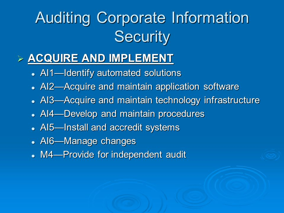 Auditing Corporate Information Security  ACQUIRE AND IMPLEMENT AI1—Identify automated solutions AI1—Identify automated solutions AI2—Acquire and maintain application software AI2—Acquire and maintain application software AI3—Acquire and maintain technology infrastructure AI3—Acquire and maintain technology infrastructure AI4—Develop and maintain procedures AI4—Develop and maintain procedures AI5—Install and accredit systems AI5—Install and accredit systems AI6—Manage changes AI6—Manage changes M4—Provide for independent audit M4—Provide for independent audit