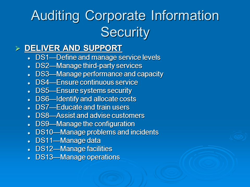 Auditing Corporate Information Security  DELIVER AND SUPPORT DS1—Define and manage service levels DS1—Define and manage service levels DS2—Manage third-party services DS2—Manage third-party services DS3—Manage performance and capacity DS3—Manage performance and capacity DS4—Ensure continuous service DS4—Ensure continuous service DS5—Ensure systems security DS5—Ensure systems security DS6—Identify and allocate costs DS6—Identify and allocate costs DS7—Educate and train users DS7—Educate and train users DS8—Assist and advise customers DS8—Assist and advise customers DS9—Manage the configuration DS9—Manage the configuration DS10—Manage problems and incidents DS10—Manage problems and incidents DS11—Manage data DS11—Manage data DS12—Manage facilities DS12—Manage facilities DS13—Manage operations DS13—Manage operations