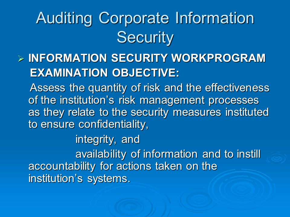 Auditing Corporate Information Security  INFORMATION SECURITY WORKPROGRAM EXAMINATION OBJECTIVE: EXAMINATION OBJECTIVE: Assess the quantity of risk and the effectiveness of the institution's risk management processes as they relate to the security measures instituted to ensure confidentiality, Assess the quantity of risk and the effectiveness of the institution's risk management processes as they relate to the security measures instituted to ensure confidentiality, integrity, and availability of information and to instill accountability for actions taken on the institution's systems.