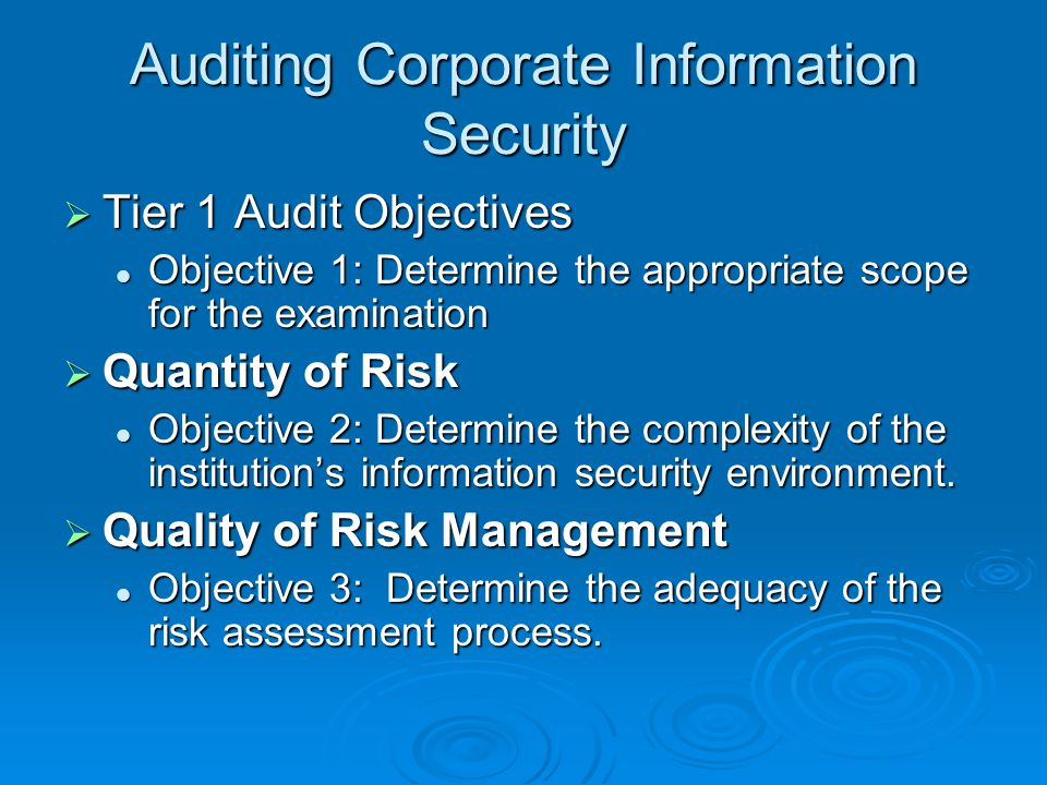 Auditing Corporate Information Security  Tier 1 Audit Objectives Objective 1: Determine the appropriate scope for the examination Objective 1: Determine the appropriate scope for the examination  Quantity of Risk Objective 2: Determine the complexity of the institution's information security environment.