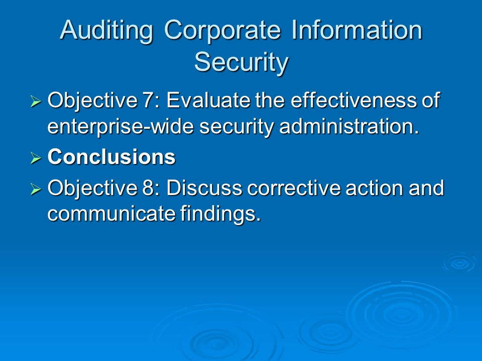 Auditing Corporate Information Security  Objective 7: Evaluate the effectiveness of enterprise-wide security administration.